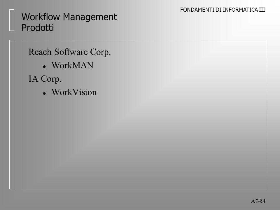 FONDAMENTI DI INFORMATICA III A7-84 Workflow Management Prodotti Reach Software Corp. l WorkMAN IA Corp. l WorkVision