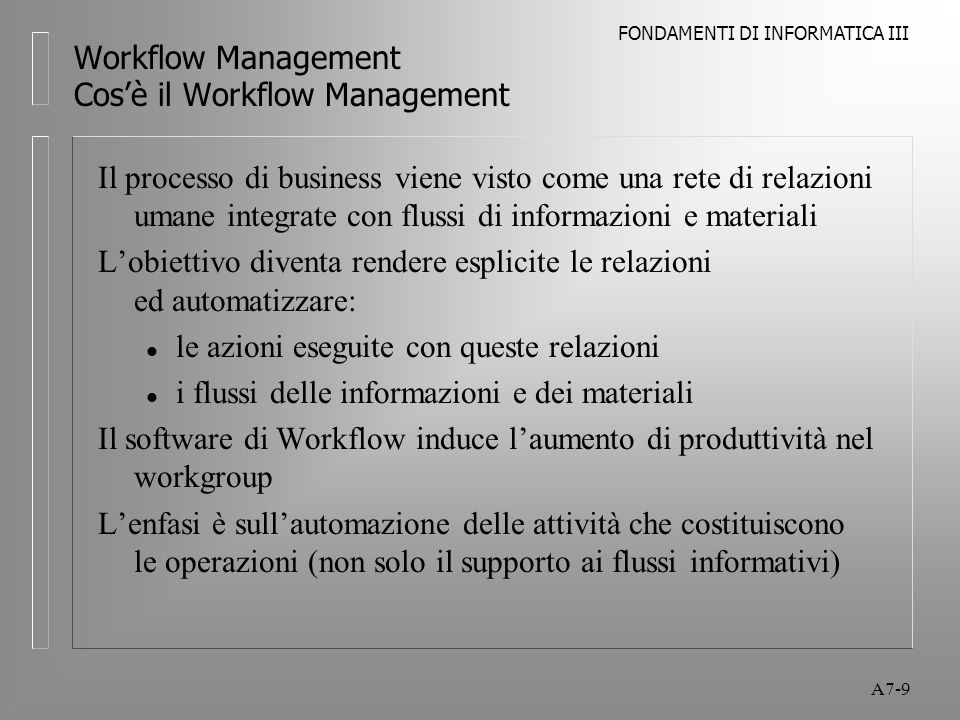 FONDAMENTI DI INFORMATICA III A7-50 Workflow Management Applicazioni del Workflow Work processes che risultano maggiormente beneficiati dall'introduzione del software di workflow: l Processo ben definito, regole e condizioni ben definite (o con poche eccezioni) l Presenza di scadenze e proroghe, come nel caso di regolamenti governativi, obbligazioni contrattuali, servizio al cliente, follow-up vendite, contabilità l Molte persone coinvolte l Presenza di flusso di documenti l Importanza del tracciamento degli avanzamenti del processo