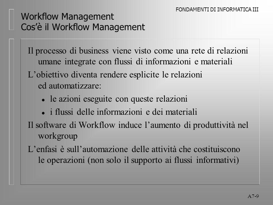 FONDAMENTI DI INFORMATICA III A7-60 Workflow Management Applicazioni del Workflow Market Leaders Production/Transaction oriented l FileNet l Eastman Software l IBM l Mosaix l Plexus l Staffware l InConcert l Optika l Computron
