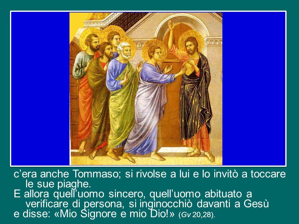 Ma quella sera, come abbiamo sentito, non c'era Tommaso; e quando gli altri gli dissero che avevano visto il Signore, lui rispose che se non avesse visto e toccato quelle ferite, non avrebbe creduto.