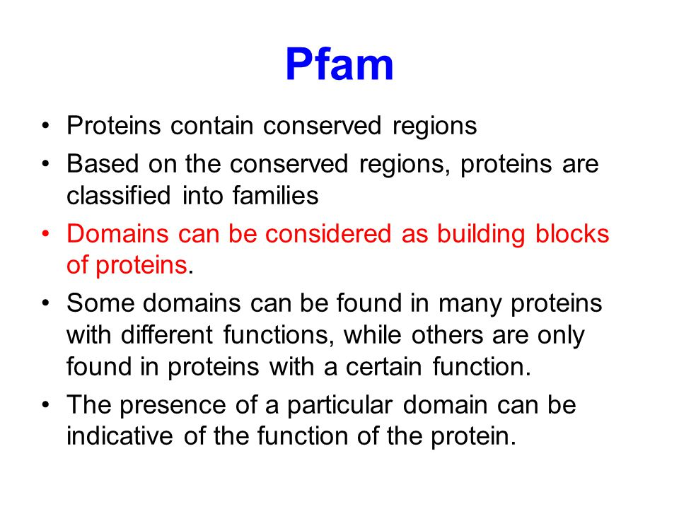 Pfam Proteins contain conserved regions Based on the conserved regions, proteins are classified into families Domains can be considered as building blocks of proteins.