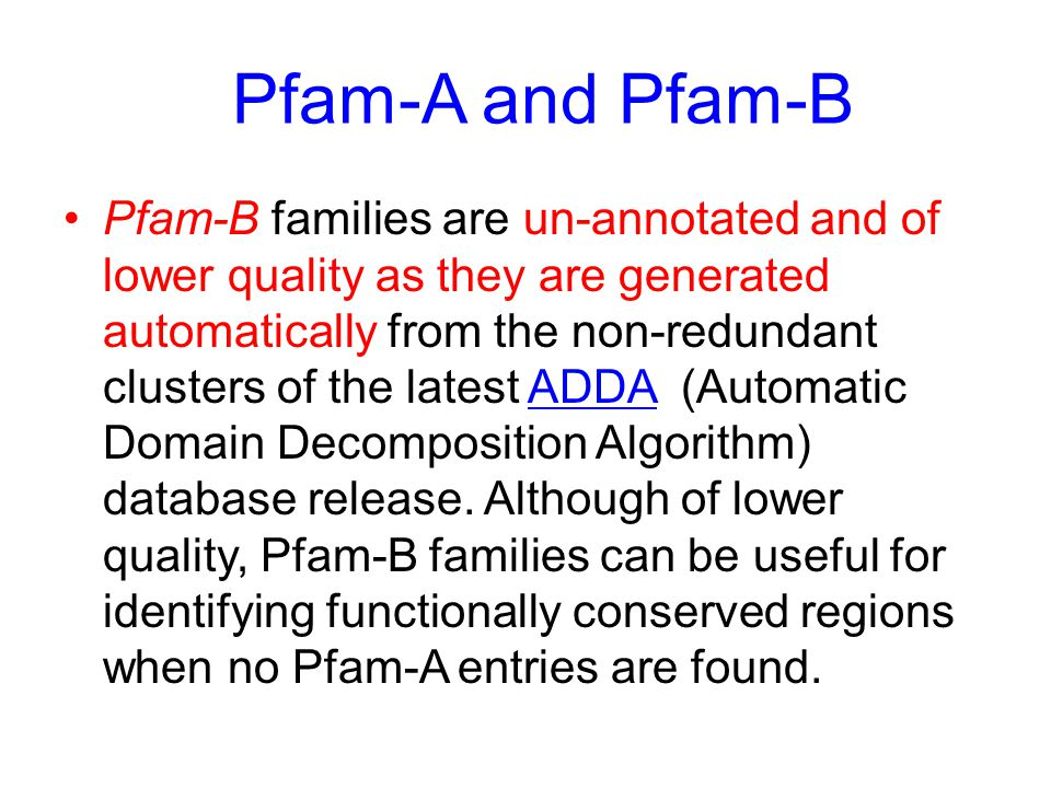 Pfam-B families are un-annotated and of lower quality as they are generated automatically from the non-redundant clusters of the latest ADDA (Automatic Domain Decomposition Algorithm) database release.
