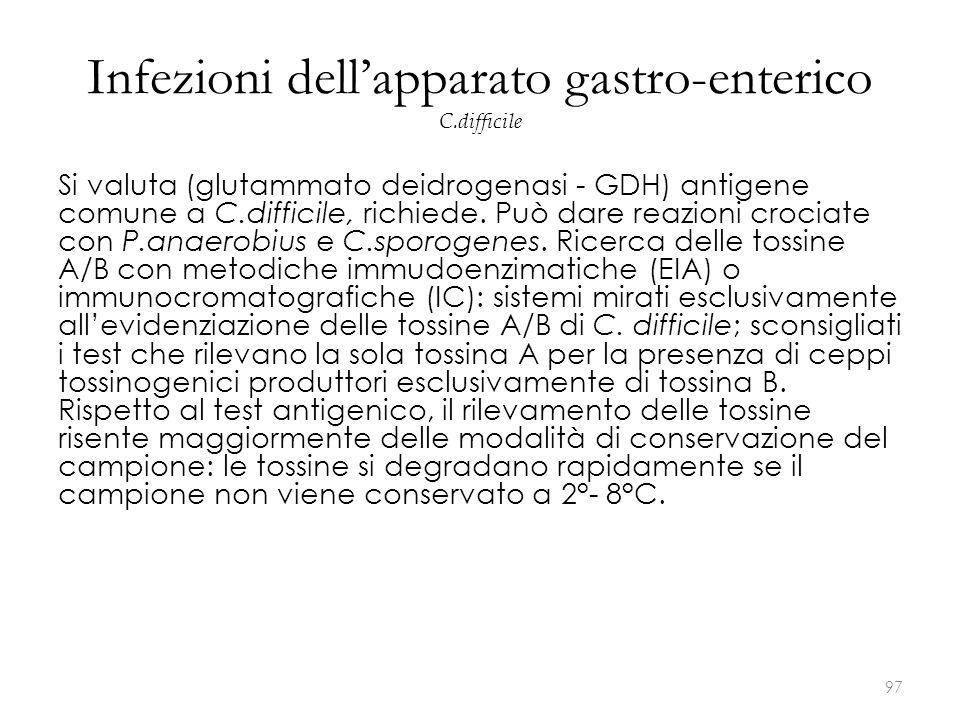 Infezioni dell'apparato gastro-enterico C.difficile Si valuta (glutammato deidrogenasi - GDH) antigene comune a C.difficile, richiede. Può dare reazio