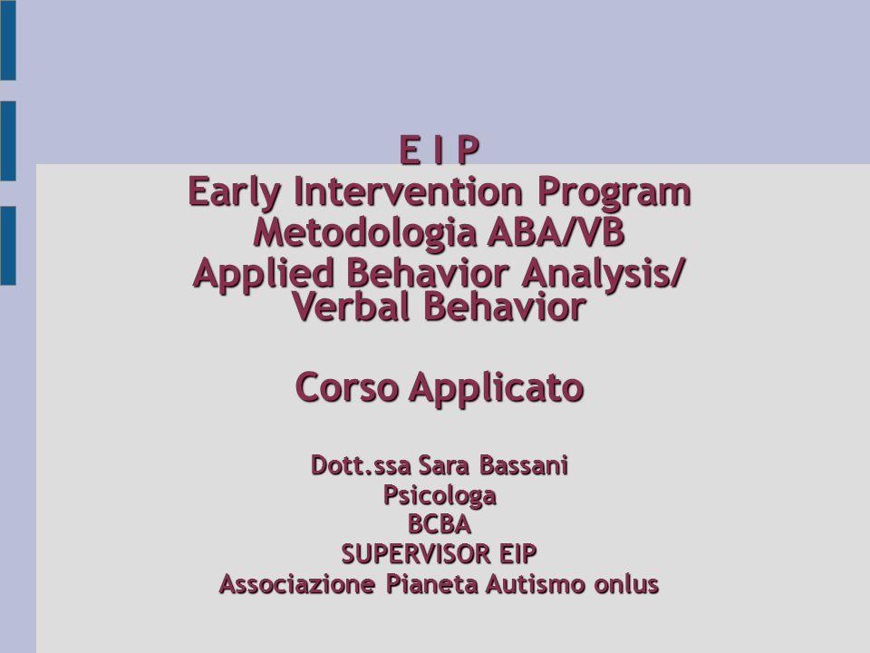 E I P Early Intervention Program Metodologia ABA/VB Applied Behavior Analysis/ Verbal Behavior Corso Applicato Dott.ssa Sara Bassani PsicologaBCBA SUP