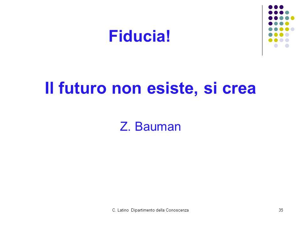 C. Latino Dipartimento della Conoscenza35 Fiducia! Il futuro non esiste, si crea Z. Bauman
