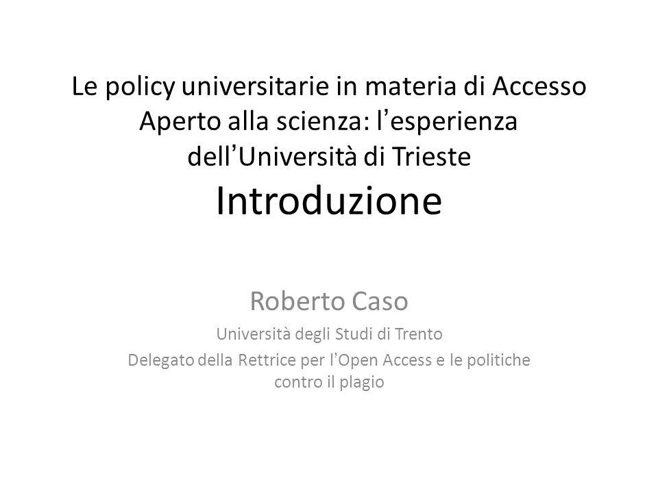Le policy universitarie in materia di Accesso Aperto alla scienza: l'esperienza dell'Università di Trieste Introduzione Roberto Caso Università degli