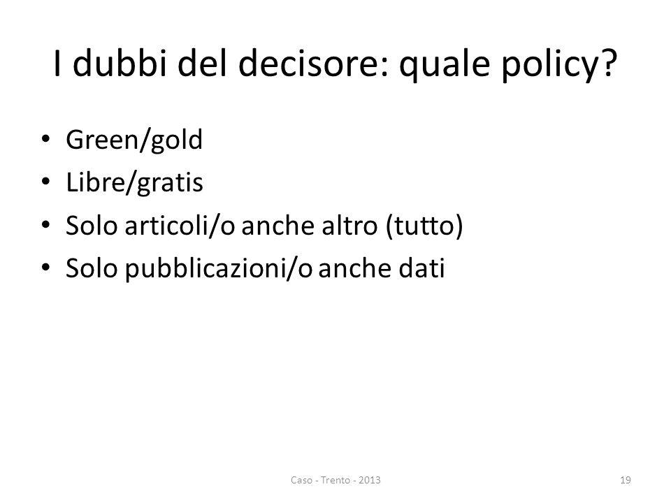 I dubbi del decisore: quale policy? Green/gold Libre/gratis Solo articoli/o anche altro (tutto) Solo pubblicazioni/o anche dati Caso - Trento - 201319