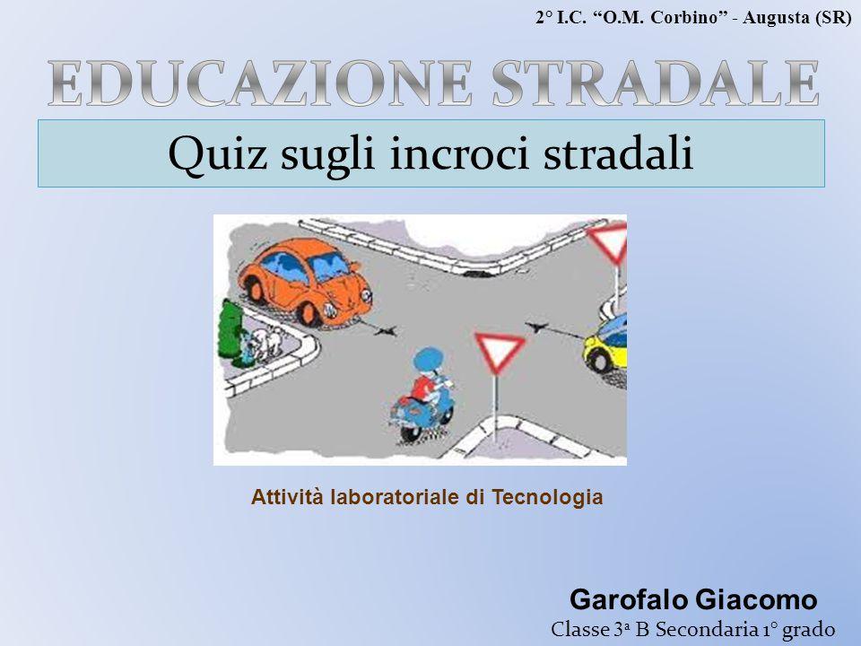 """Quiz sugli incroci stradali Garofalo Giacomo Classe 3 a B Secondaria 1° grado Attività laboratoriale di Tecnologia 2° I.C. """"O.M. Corbino"""" - Augusta (S"""
