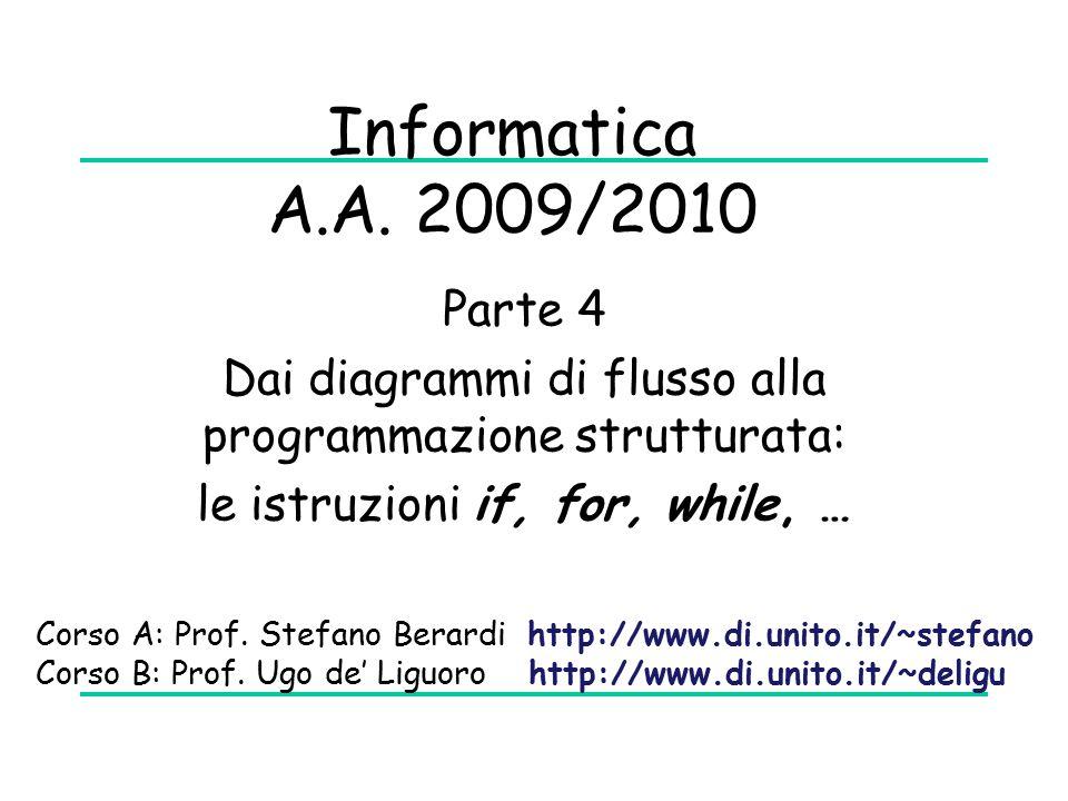 Parte 4 Dai diagrammi di flusso alla programmazione strutturata: le istruzioni if, for, while, … Informatica A.A. 2009/2010 Corso A: Prof. Stefano Ber