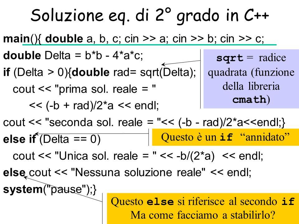 Soluzione eq. di 2° grado in C++ main(){ double a, b, c; cin >> a; cin >> b; cin >> c; double Delta = b*b - 4*a*c; if (Delta > 0){double rad= sqrt(Del