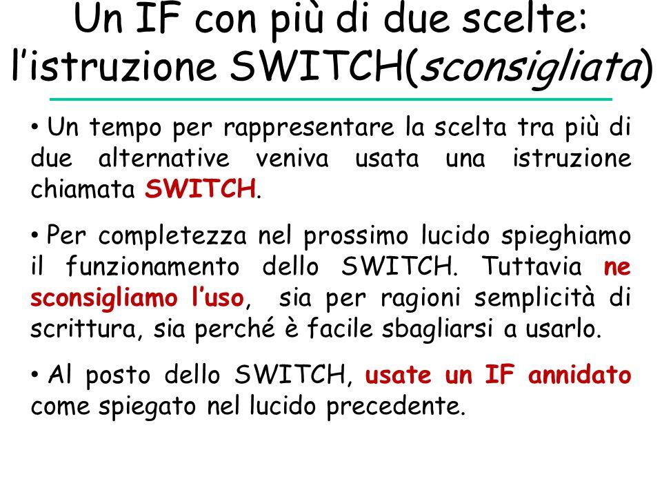 Un IF con più di due scelte: l'istruzione SWITCH(sconsigliata) Un tempo per rappresentare la scelta tra più di due alternative veniva usata una istruz