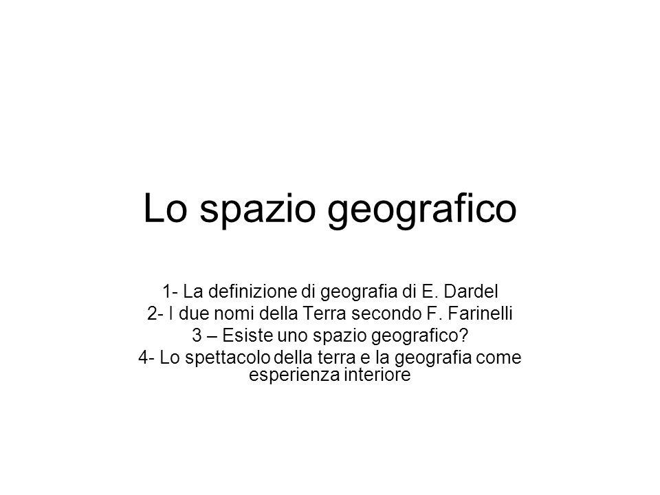 Lo spazio geografico 1- La definizione di geografia di E. Dardel 2- I due nomi della Terra secondo F. Farinelli 3 – Esiste uno spazio geografico? 4- L