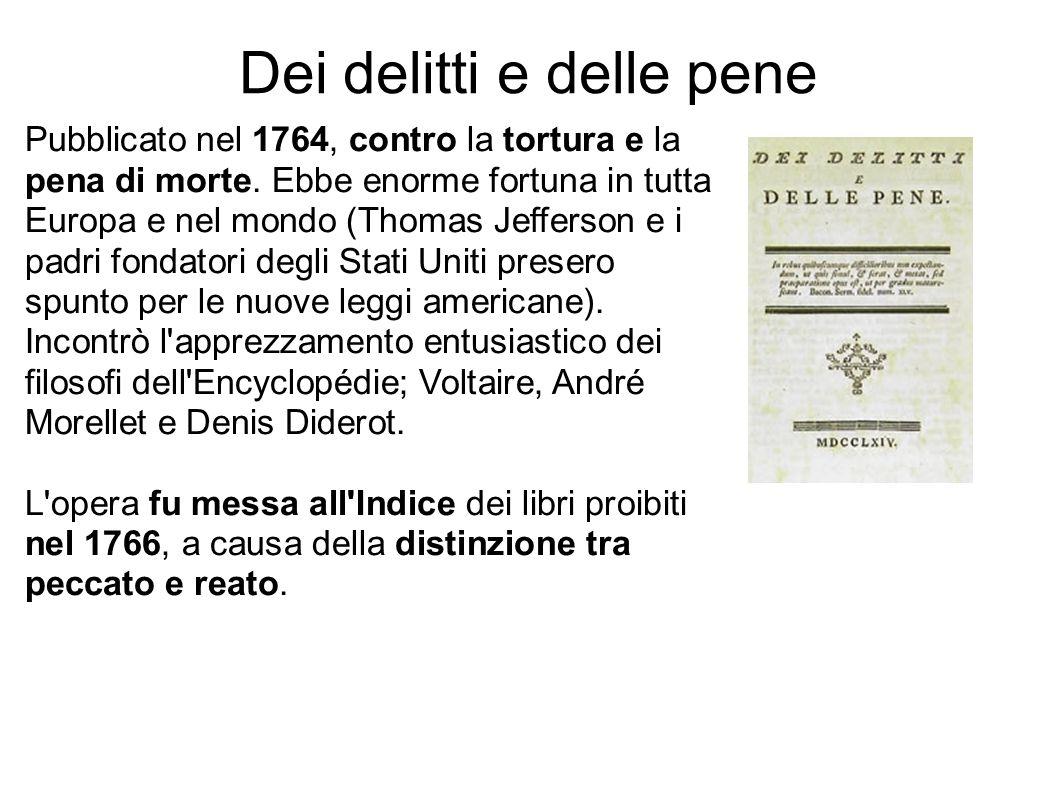 Dei delitti e delle pene Pubblicato nel 1764, contro la tortura e la pena di morte. Ebbe enorme fortuna in tutta Europa e nel mondo (Thomas Jefferson