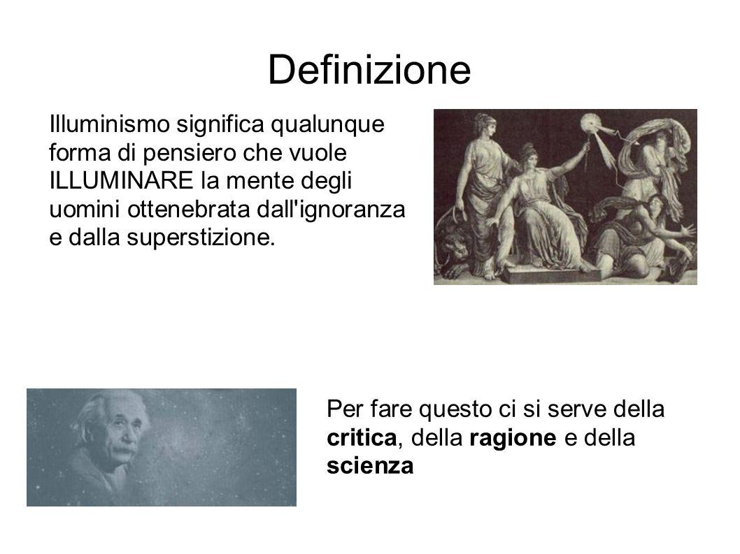 Definizione Illuminismo significa qualunque forma di pensiero che vuole ILLUMINARE la mente degli uomini ottenebrata dall'ignoranza e dalla superstizi