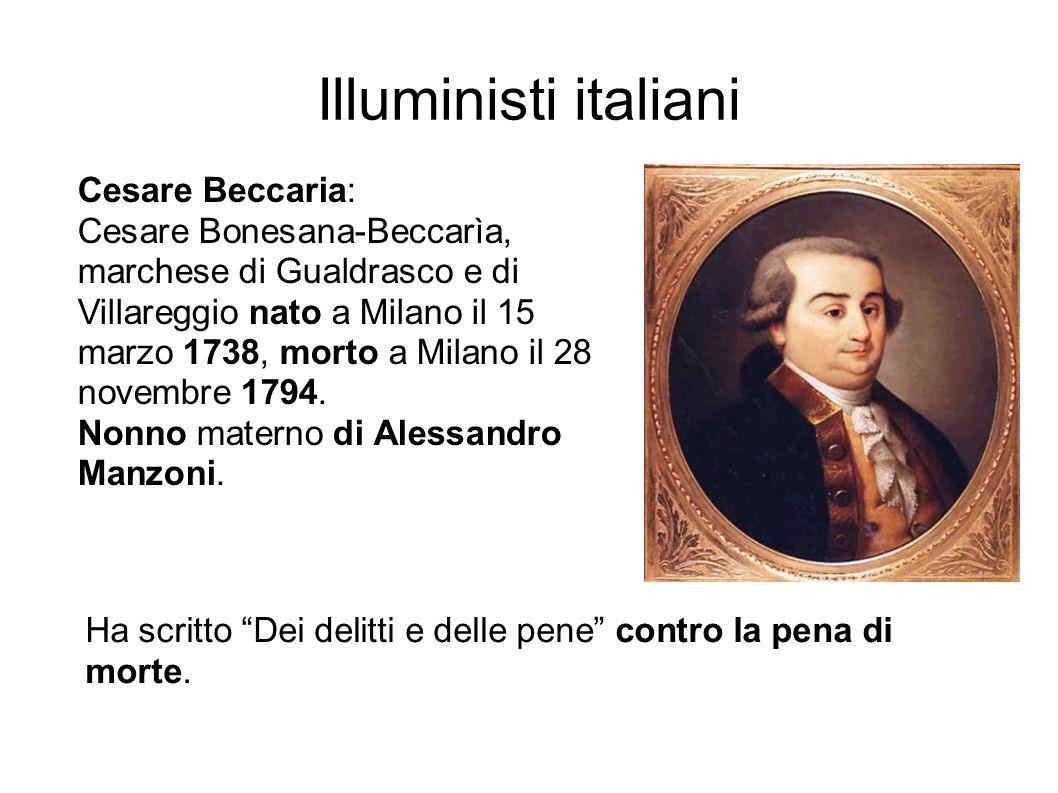 Illuministi italiani Cesare Beccaria: Cesare Bonesana-Beccarìa, marchese di Gualdrasco e di Villareggio nato a Milano il 15 marzo 1738, morto a Milano