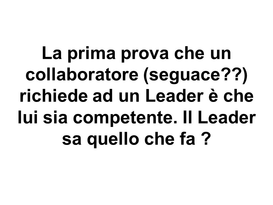 La prima prova che un collaboratore (seguace ) richiede ad un Leader è che lui sia competente.