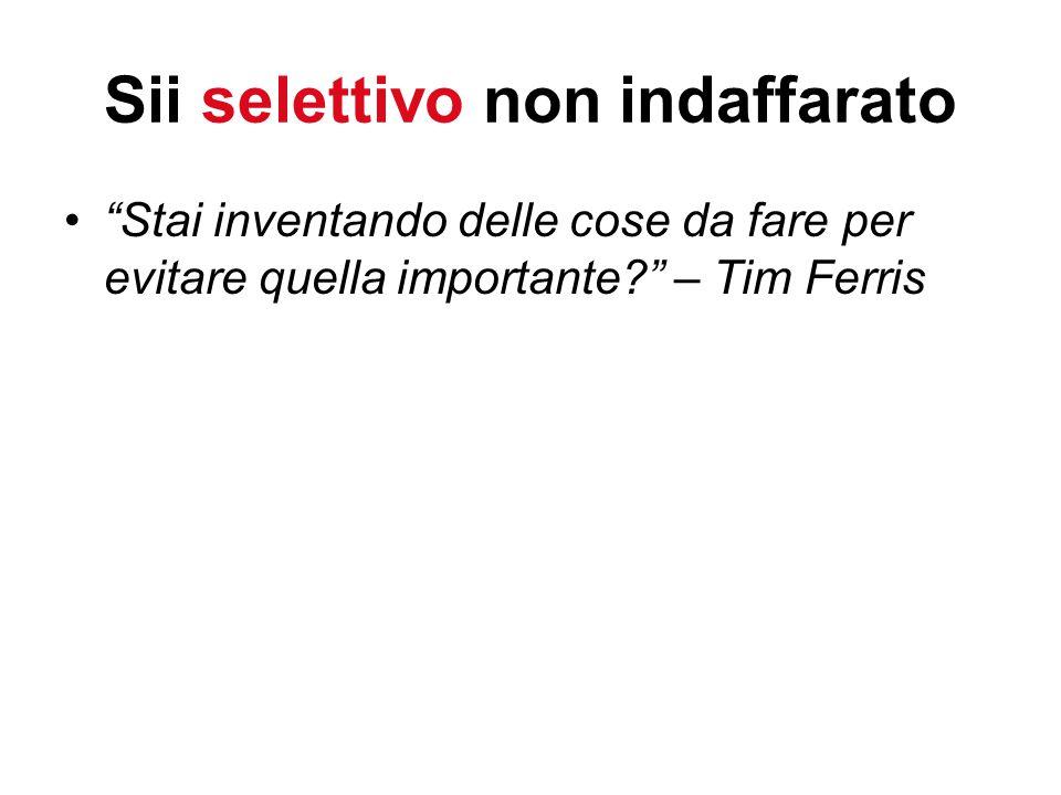 Sii selettivo non indaffarato Stai inventando delle cose da fare per evitare quella importante – Tim Ferris