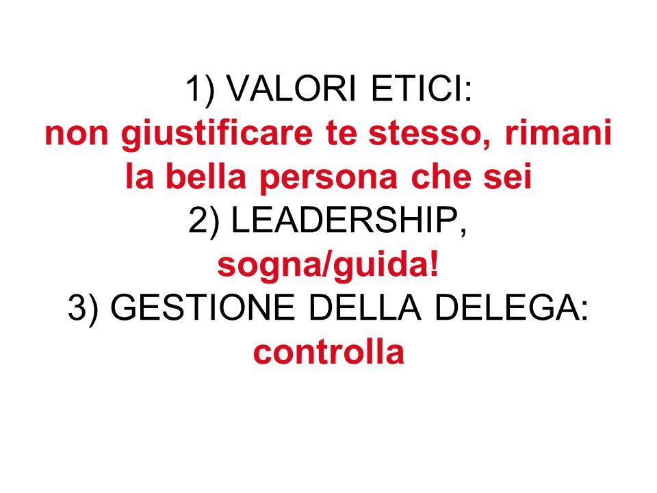 1) VALORI ETICI: non giustificare te stesso, rimani la bella persona che sei 2) LEADERSHIP, sogna/guida.