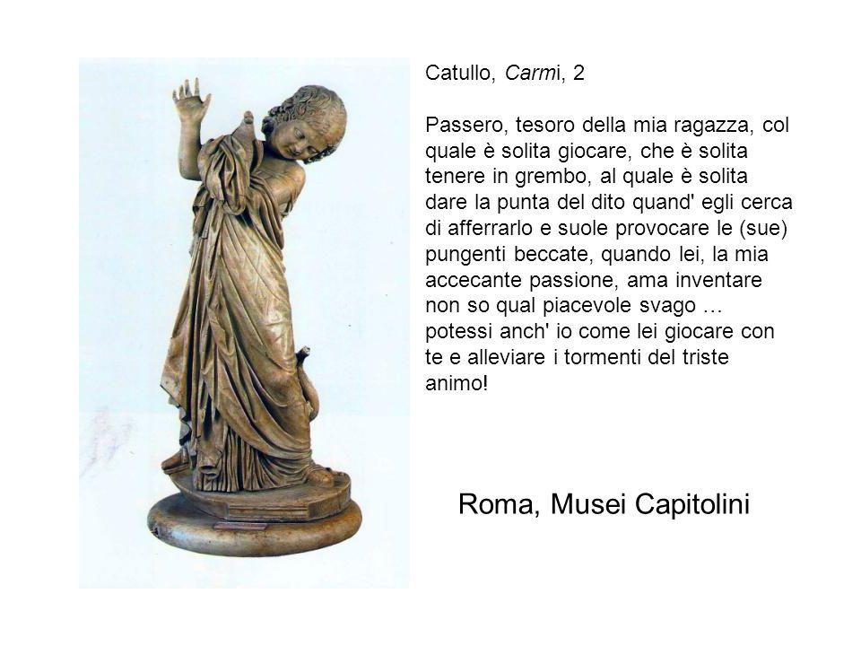 Roma, Musei Capitolini Catullo, Carmi, 2 Passero, tesoro della mia ragazza, col quale è solita giocare, che è solita tenere in grembo, al quale è soli