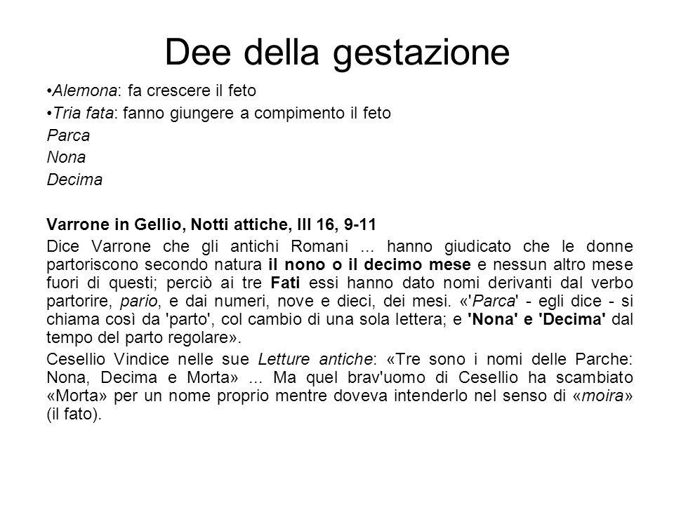 Dee della gestazione Alemona: fa crescere il feto Tria fata: fanno giungere a compimento il feto Parca Nona Decima Varrone in Gellio, Notti attiche, I