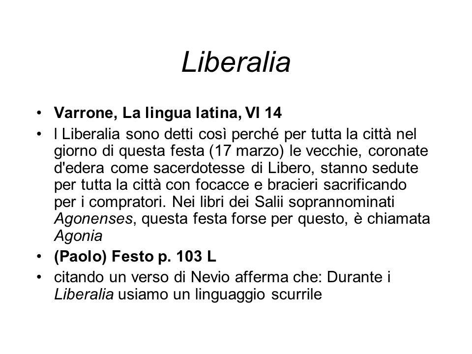 Liberalia Varrone, La lingua latina, VI 14 l Liberalia sono detti così perché per tutta la città nel giorno di questa festa (17 marzo) le vecchie, cor