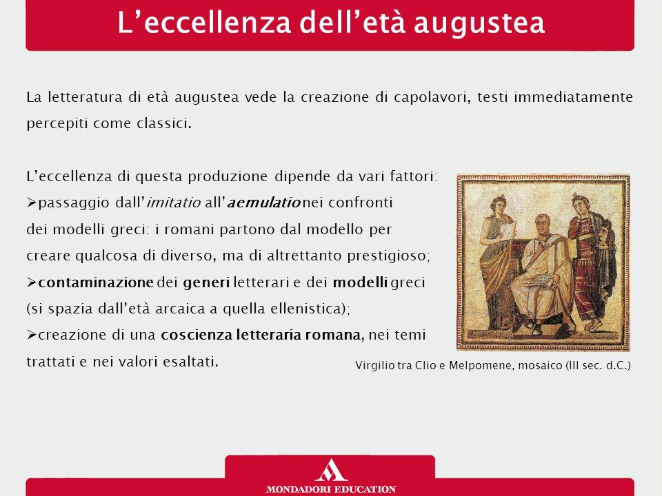 L'eccellenza dell'età augustea La letteratura di età augustea vede la creazione di capolavori, testi immediatamente percepiti come classici. L'eccelle