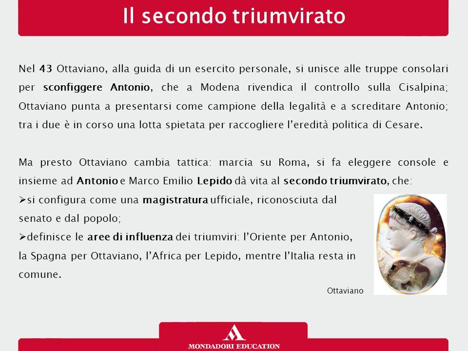 Il secondo triumvirato Nel 43 Ottaviano, alla guida di un esercito personale, si unisce alle truppe consolari per sconfiggere Antonio, che a Modena ri
