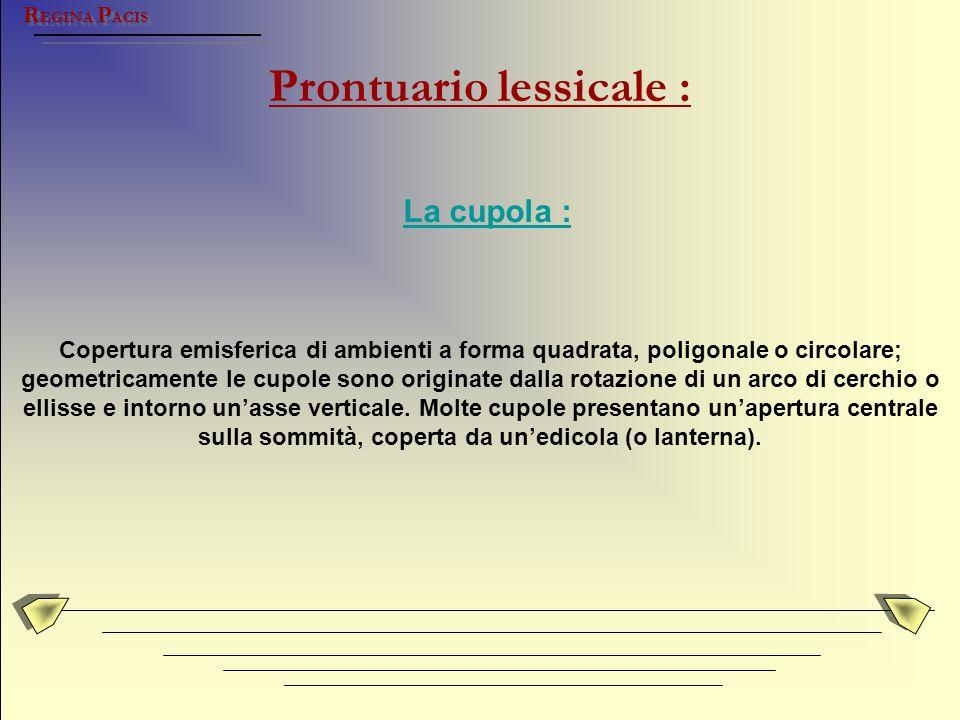 Prontuario lessicale : R EGINA P ACIS La cupola : Copertura emisferica di ambienti a forma quadrata, poligonale o circolare; geometricamente le cupole