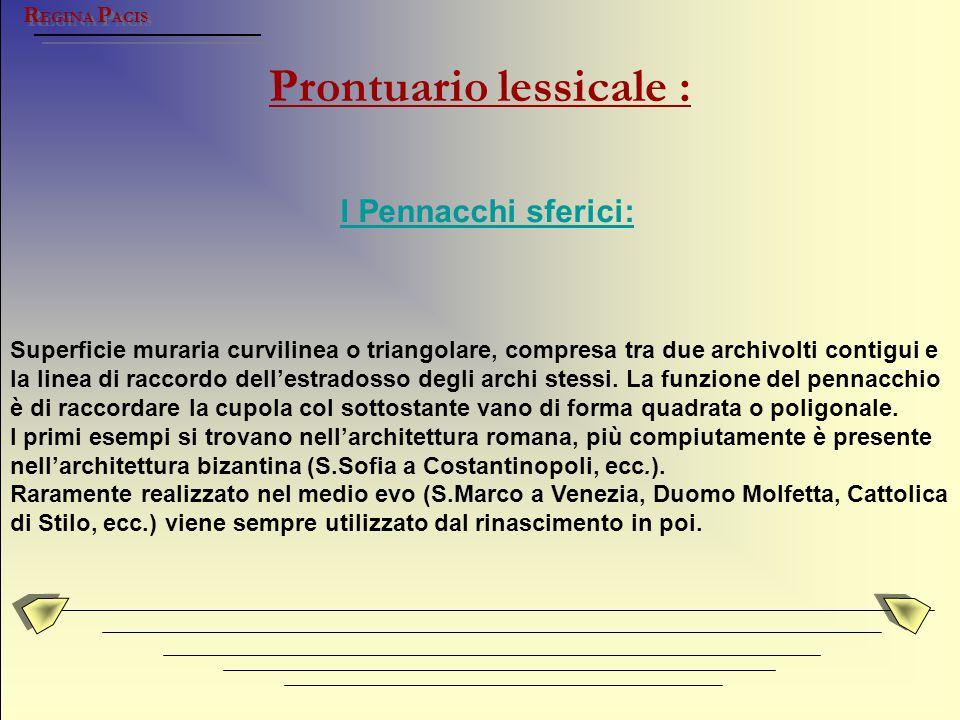 Prontuario lessicale : R EGINA P ACIS I Pennacchi sferici: Superficie muraria curvilinea o triangolare, compresa tra due archivolti contigui e la line
