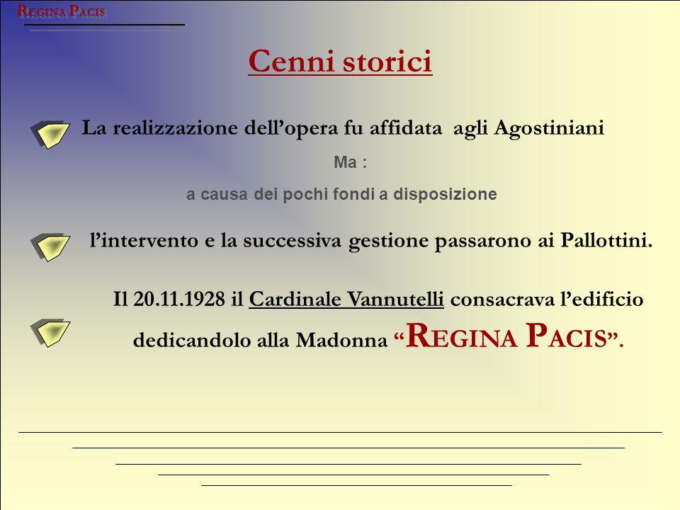 Cenni storici R EGINA P ACIS La realizzazione dell'opera fu affidata agli Agostiniani Ma : Il 20.11.1928 il Cardinale Vannutelli consacrava l'edificio
