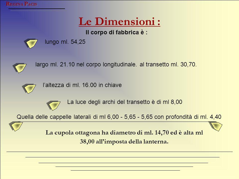 Le Dimensioni : R EGINA P ACIS lungo ml. 54,25 largo ml. 21.10 nel corpo longitudinale. al transetto ml. 30,70. La luce degli archi del transetto è di