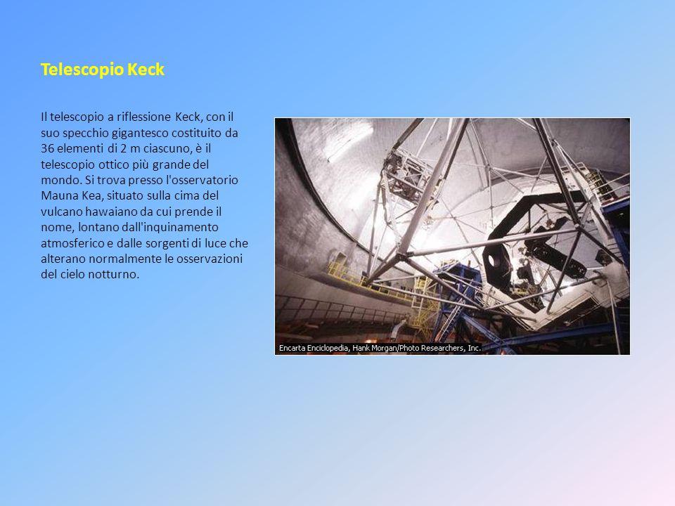 Telescopio Keck Il telescopio a riflessione Keck, con il suo specchio gigantesco costituito da 36 elementi di 2 m ciascuno, è il telescopio ottico più