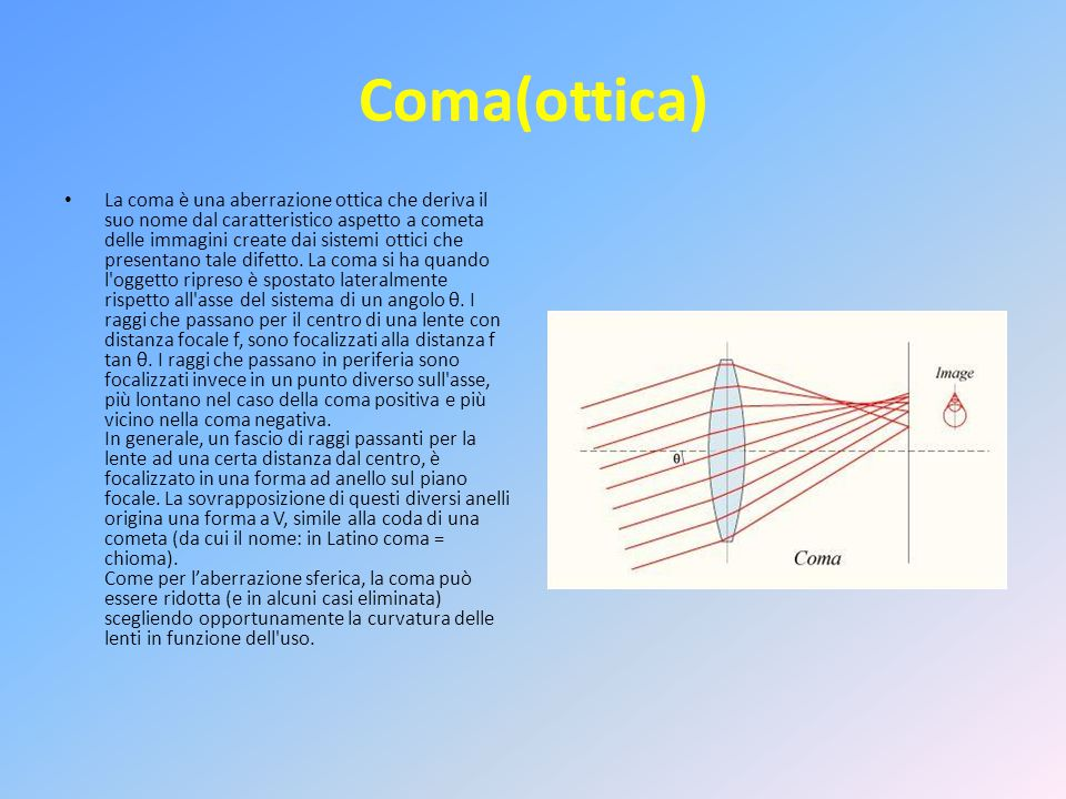 Coma(ottica) La coma è una aberrazione ottica che deriva il suo nome dal caratteristico aspetto a cometa delle immagini create dai sistemi ottici che presentano tale difetto.