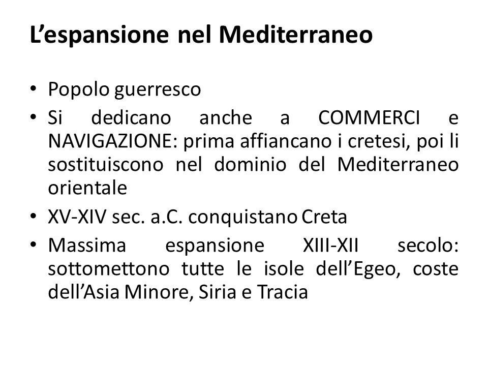 L'espansione nel Mediterraneo Popolo guerresco Si dedicano anche a COMMERCI e NAVIGAZIONE: prima affiancano i cretesi, poi li sostituiscono nel domini