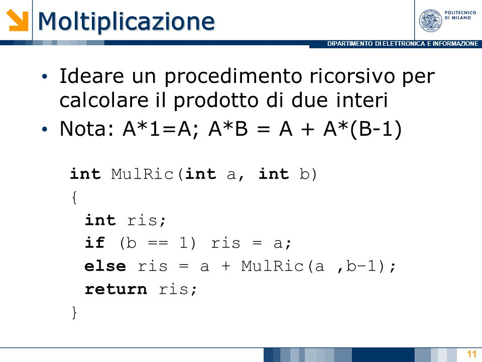 DIPARTIMENTO DI ELETTRONICA E INFORMAZIONEMoltiplicazione Ideare un procedimento ricorsivo per calcolare il prodotto di due interi Nota: A*1=A; A*B = A + A*(B-1) int MulRic(int a, int b) { int ris; if (b == 1) ris = a; else ris = a + MulRic(a,b–1); return ris; } 11