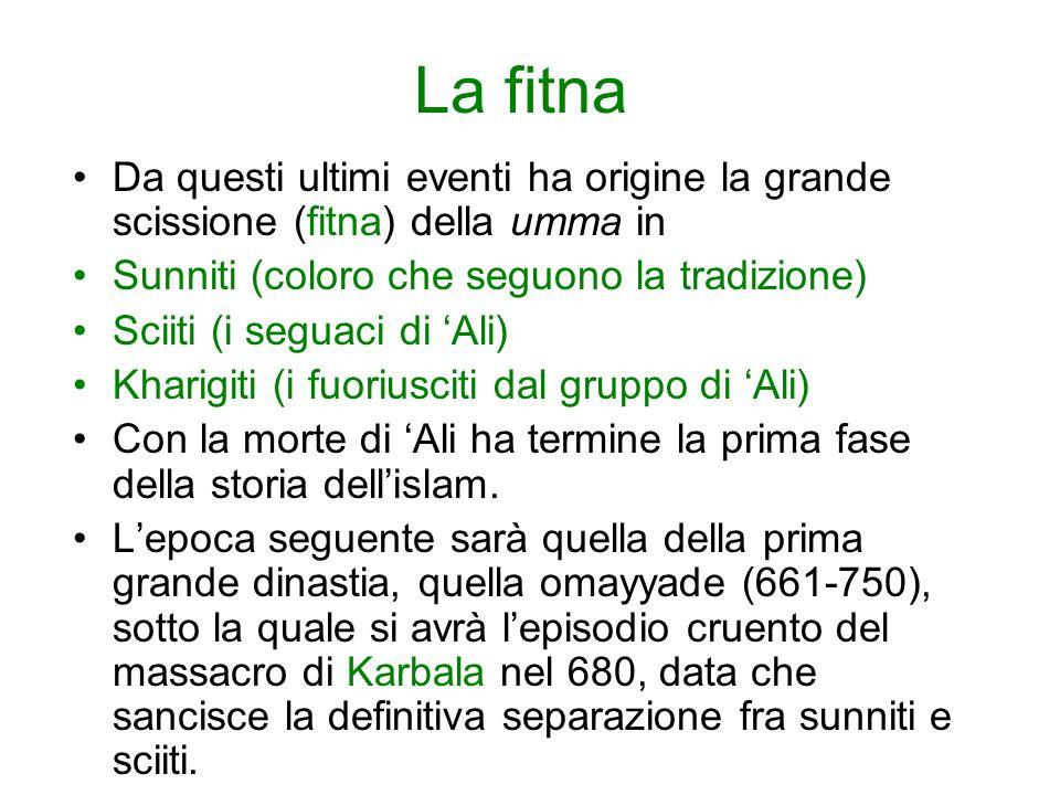 La fitna Da questi ultimi eventi ha origine la grande scissione (fitna) della umma in Sunniti (coloro che seguono la tradizione) Sciiti (i seguaci di 'Ali) Kharigiti (i fuoriusciti dal gruppo di 'Ali) Con la morte di 'Ali ha termine la prima fase della storia dell'islam.