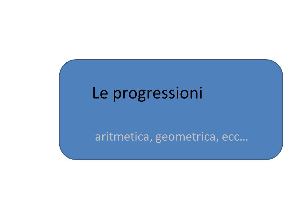 Le progressioni aritmetica, geometrica, ecc…