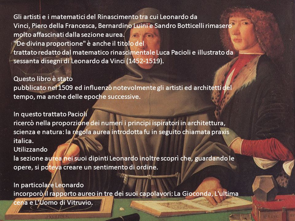 Gli artisti e i matematici del Rinascimento tra cui Leonardo da Vinci, Piero della Francesca, Bernardino Luini e Sandro Botticelli rimasero molto affascinati dalla sezione aurea.
