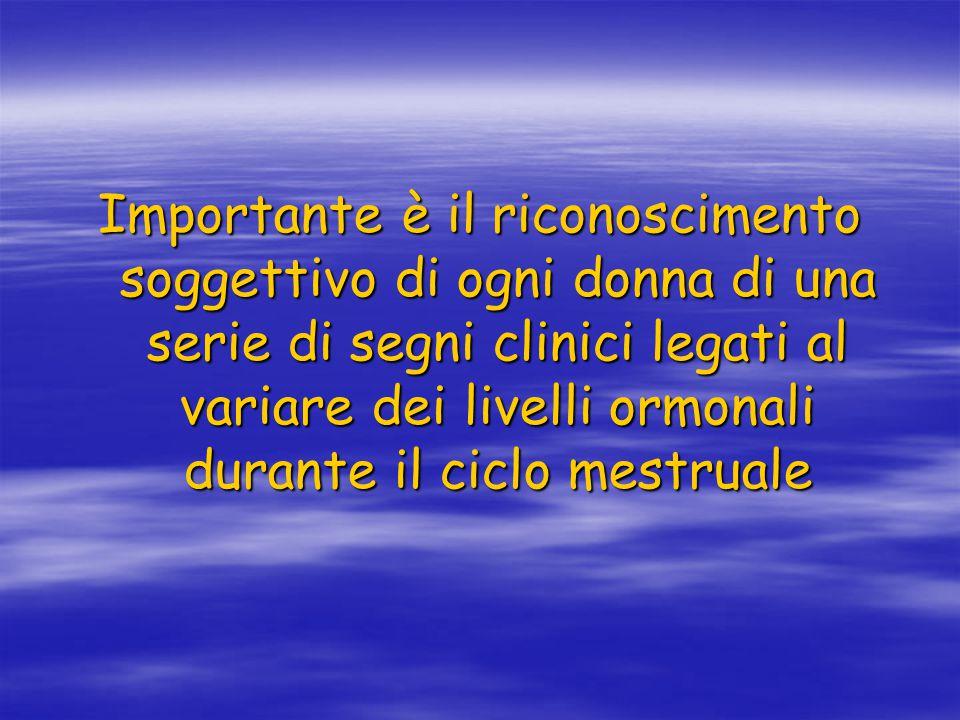 Importante è il riconoscimento soggettivo di ogni donna di una serie di segni clinici legati al variare dei livelli ormonali durante il ciclo mestrual