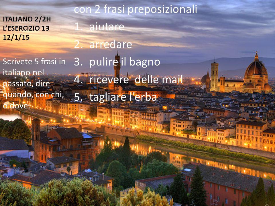 ITALIANO 2/2H L'ESERCIZIO 13 12/1/15 con 2 frasi preposizionali 1.aiutare 2.arredare 3.pulire il bagno 4.ricevere delle mail 5.tagliare l'erba Scrivete 5 frasi in italiano nel passato, dire quando, con chi, o dove.