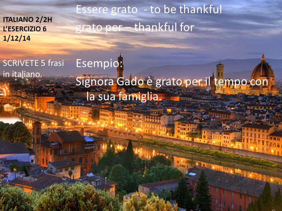 ITALIANO 2/2H L'ESERCIZIO 6 1/12/14 Essere grato - to be thankful grato per – thankful for Esempio: Signora Gado è grato per il tempo con la sua famiglia.