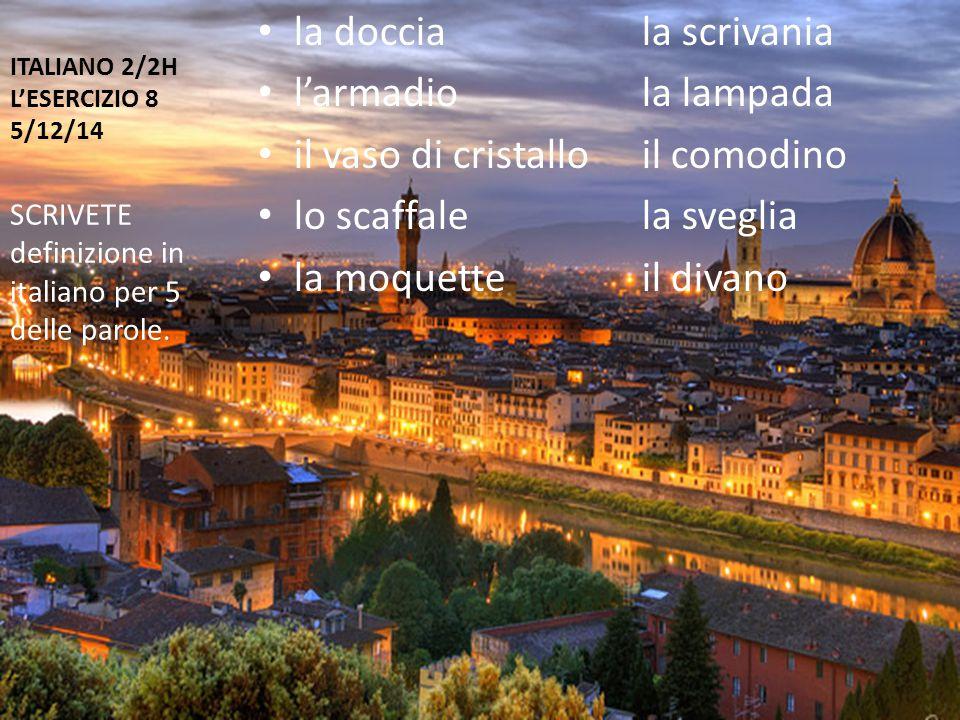 ITALIANO 2/2H L'ESERCIZIO 8 5/12/14 la docciala scrivania l'armadiola lampada il vaso di cristalloil comodino lo scaffalela sveglia la moquetteil divano SCRIVETE definizione in italiano per 5 delle parole.