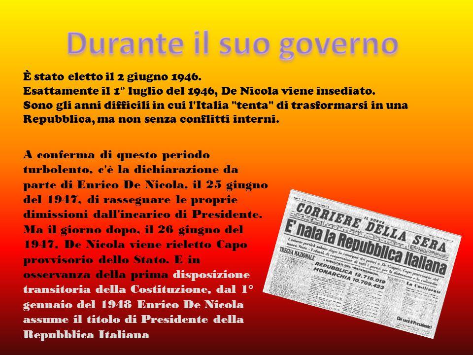 È stato eletto il 2 giugno 1946. Esattamente il 1° luglio del 1946, De Nicola viene insediato. Sono gli anni difficili in cui l'Italia
