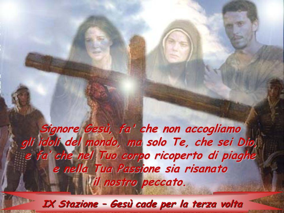 IX Stazione – Gesù cade per la terza volta Signore Gesù, fa' che non accogliamo gli idoli del mondo, ma solo Te, che sei Dio, e fa' che nel Tuo corpo