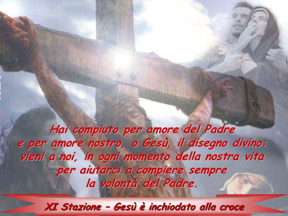 XI Stazione – Gesù è inchiodato alla croce Hai compiuto per amore del Padre e per amore nostro, o Gesù, il disegno divino: vieni a noi, in ogni moment