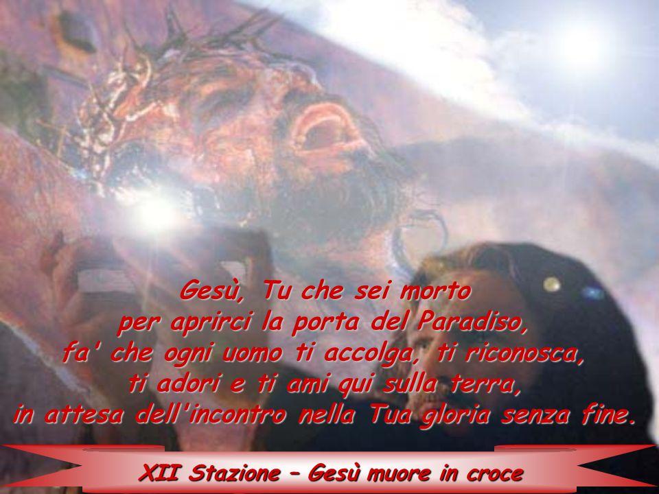 XII Stazione – Gesù muore in croce Gesù, Tu che sei morto per aprirci la porta del Paradiso, fa' che ogni uomo ti accolga, ti riconosca, ti adori e ti