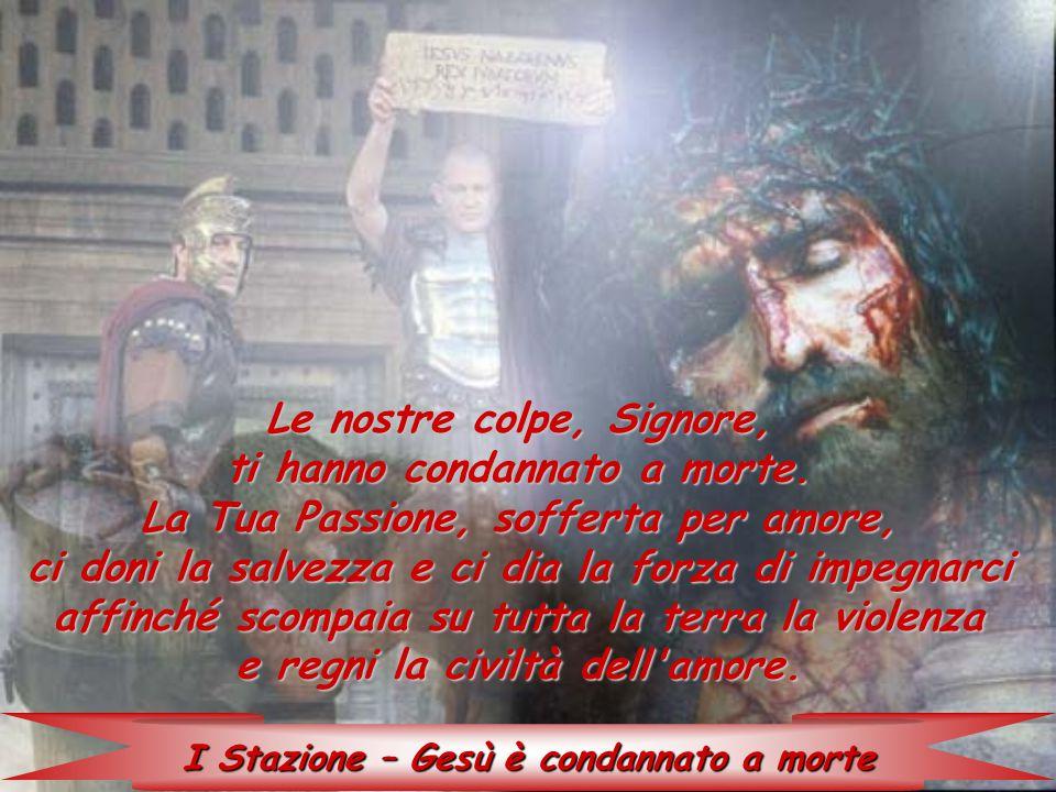 I Stazione – Gesù è condannato a morte Le nostre colpe, Signore, ti hanno condannato a morte. La Tua Passione, sofferta per amore, ci doni la salvezza