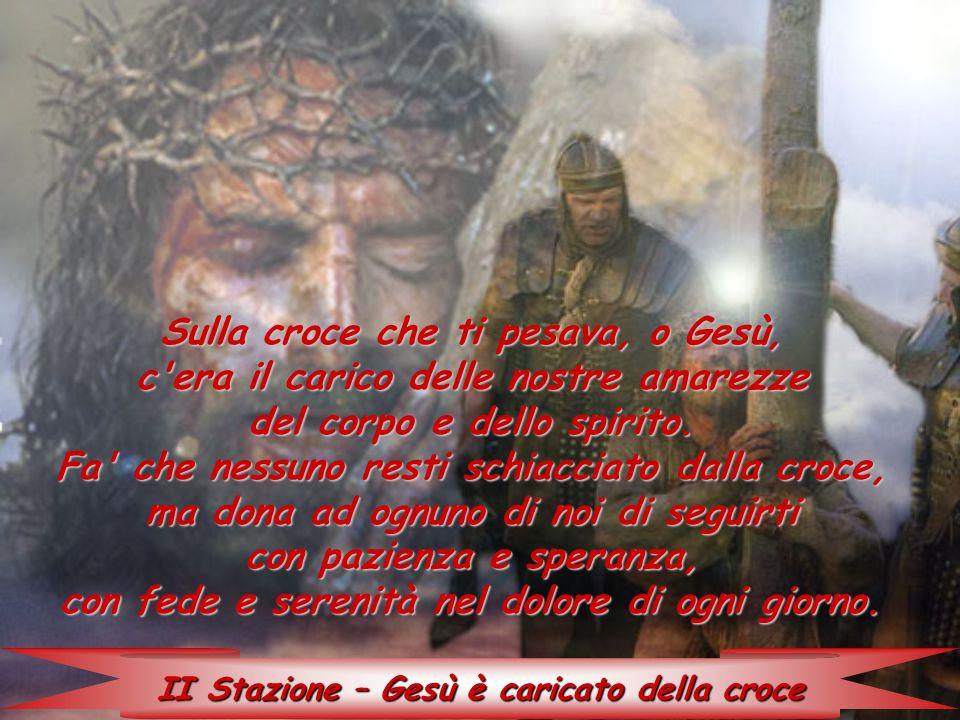 II Stazione – Gesù è caricato della croce Sulla croce che ti pesava, o Gesù, c'era il carico delle nostre amarezze del corpo e dello spirito. Fa' che