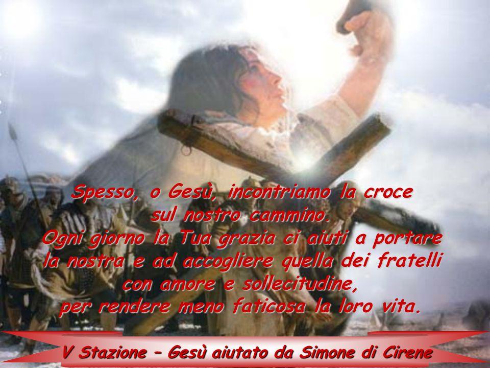 V Stazione – Gesù aiutato da Simone di Cirene Spesso, o Gesù, incontriamo la croce sul nostro cammino. Ogni giorno la Tua grazia ci aiuti a portare la