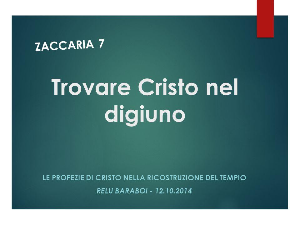 Trovare Cristo nel digiuno LE PROFEZIE DI CRISTO NELLA RICOSTRUZIONE DEL TEMPIO RELU BARABOI - 12.10.2014 ZACCARIA 7